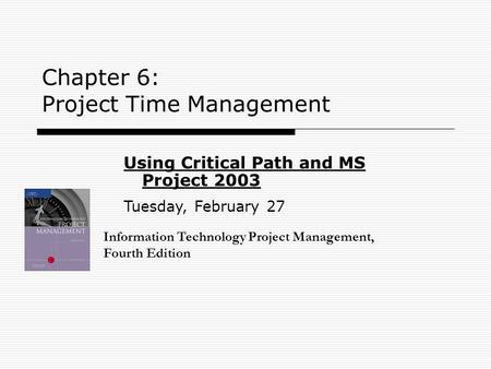 Chapter 6: Project Time Management Information Technology Project Management, Fourth Edition Using Critical Path and MS Project 2003 Tuesday, February.