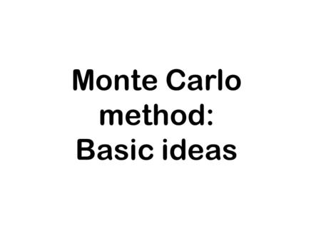Monte Carlo method: Basic ideas. deterministic vs. stochastic In deterministic models, the output of the model is fully determined by the parameter values.