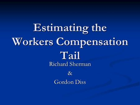 Estimating the Workers Compensation Tail Richard Sherman & Gordon Diss.