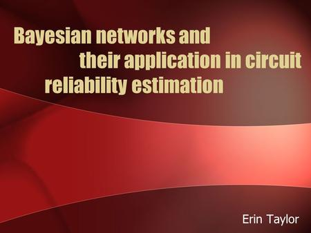Bayesian networks and their application in circuit reliability estimation Erin Taylor.