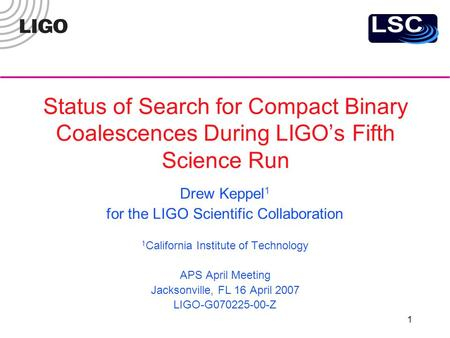 1 Status of Search for Compact Binary Coalescences During LIGO's Fifth Science Run Drew Keppel 1 for the LIGO Scientific Collaboration 1 California Institute.