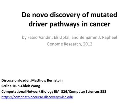 De novo discovery of mutated driver pathways in cancer Discussion leader: Matthew Bernstein Scribe: Kun-Chieh Wang Computational Network Biology BMI 826/Computer.