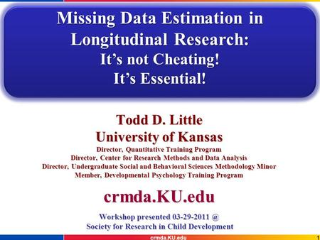 1crmda.KU.edu Todd D. Little University of Kansas Director, Quantitative Training Program Director, Center for Research Methods and Data Analysis Director,