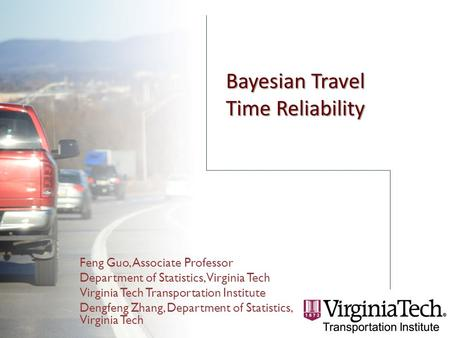 Bayesian Travel Time Reliability Feng Guo, Associate Professor Department of Statistics, Virginia Tech Virginia Tech Transportation Institute Dengfeng.