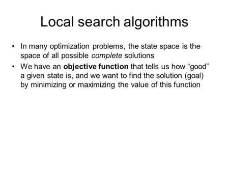 Local search algorithms In many optimization problems, the state space is the space of all possible complete solutions We have an objective function that.