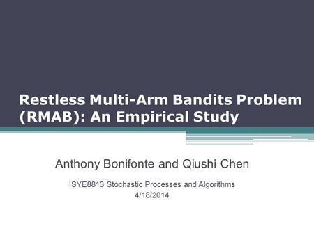 Restless Multi-Arm Bandits Problem (RMAB): An Empirical Study Anthony Bonifonte and Qiushi Chen ISYE8813 Stochastic Processes and Algorithms 4/18/2014.
