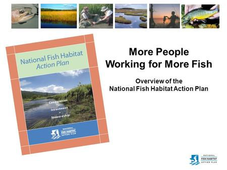 More People Working for More Fish Overview of the National Fish Habitat Action Plan.