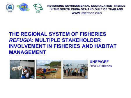 REVERSING ENVIRONMENTAL DEGRADATION TRENDS IN THE SOUTH CHINA SEA AND GULF OF THAILAND WWW.UNEPSCS.ORG THE REGIONAL SYSTEM OF FISHERIES REFUGIA: MULTIPLE.