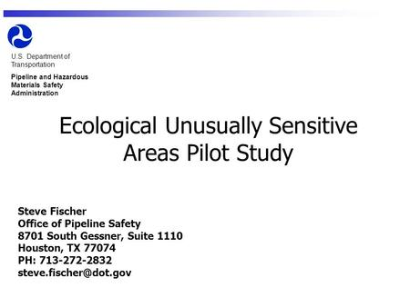 U.S. Department of Transportation Pipeline and Hazardous Materials Safety Administration Ecological Unusually Sensitive Areas Pilot Study Steve Fischer.