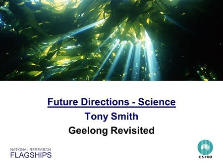 NATIONAL RESEARCH FLAGSHIPS Sustainable Australian Fisheries and Ecosystems Future Directions - Science Tony Smith Geelong Revisited.