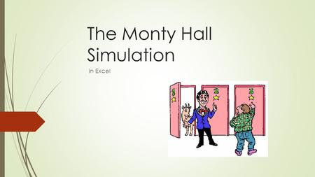 The Monty Hall Simulation in Excel. The Rules of the Game  There are 3 doors to choose from  Randomly placed behind one of the doors is a NEW CAR! 