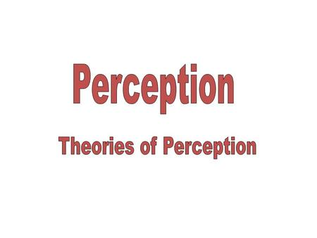 To name two contrasting theories of perception To explain what is meant by the phrase 'Top Down' processing To Outline Richard Gregory's theory of perception.