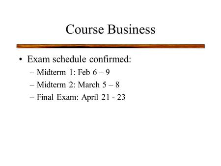 Course Business Exam schedule confirmed: –Midterm 1: Feb 6 – 9 –Midterm 2: March 5 – 8 –Final Exam: April 21 - 23.