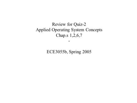 Review for Quiz-2 Applied Operating System Concepts Chap.s 1,2,6,7 - ECE3055b, Spring 2005.