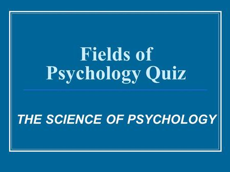 Fields of Psychology Quiz THE SCIENCE OF PSYCHOLOGY.