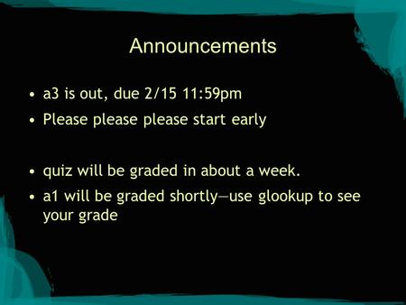 Announcements a3 is out, due 2/15 11:59pm Please please please start early quiz will be graded in about a week. a1 will be graded shortly—use glookup to.