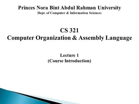 Princes Nora Bint Abdul Rahman University Dept. of Computer & Information Sciences CS 321 Computer Organization & Assembly Language Lecture 1 (Course Introduction)
