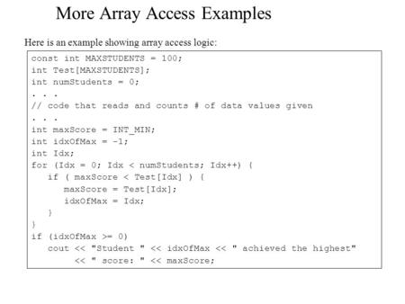 More Array Access Examples Here is an example showing array access logic: const int MAXSTUDENTS = 100; int Test[MAXSTUDENTS]; int numStudents = 0;... //