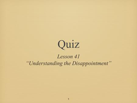 "1 Quiz Lesson 41 ""Understanding the Disappointment"""