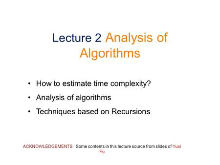 Lecture 2 Analysis of Algorithms How to estimate time complexity? Analysis of algorithms Techniques based on Recursions ACKNOWLEDGEMENTS: Some contents.
