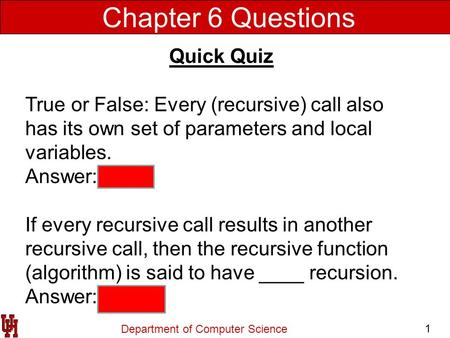 Department of Computer Science 1 Chapter 6 Questions Quick Quiz True or False: Every (recursive) call also has its own set of parameters and local variables.