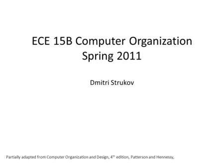 ECE 15B Computer Organization Spring 2011 Dmitri Strukov Partially adapted from Computer Organization and Design, 4 th edition, Patterson and Hennessy,