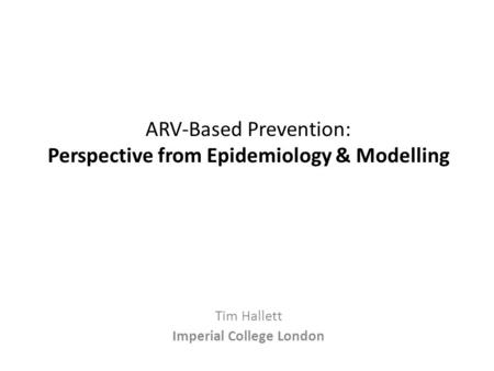 ARV-Based Prevention: Perspective from Epidemiology & Modelling Tim Hallett Imperial College London.