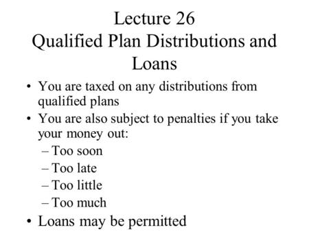 Lecture 26 Qualified Plan Distributions and Loans You are taxed on any distributions from qualified plans You are also subject to penalties if you take.