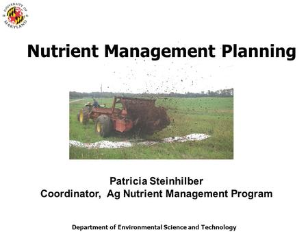 Department of Environmental Science and Technology Nutrient Management Planning Patricia Steinhilber Coordinator, Ag Nutrient Management Program.