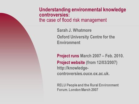 Understanding environmental knowledge controversies: the case of flood risk management Sarah J. Whatmore Oxford University Centre for the Environment Project.