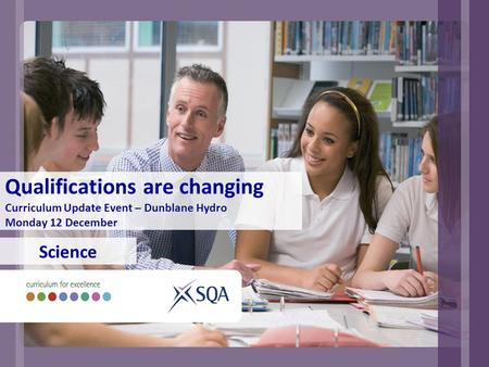 Qualifications are changing Curriculum Update Event – Dunblane Hydro Monday 12 December Science.