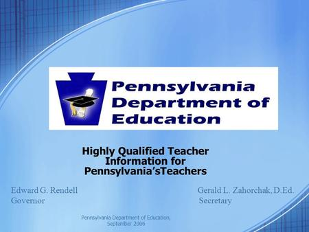 Pennsylvania Department of Education, September 2006 Highly Qualified Teacher Information for Pennsylvania'sTeachers Edward G. Rendell Gerald L. Zahorchak,