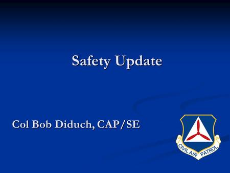 Safety Update Safety Update Col Bob Diduch, CAP/SE.