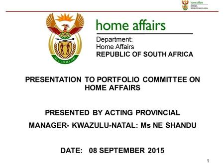 1 PRESENTATION TO PORTFOLIO COMMITTEE ON HOME AFFAIRS PRESENTED BY ACTING PROVINCIAL MANAGER- KWAZULU-NATAL: Ms NE SHANDU DATE: 08 SEPTEMBER 2015.