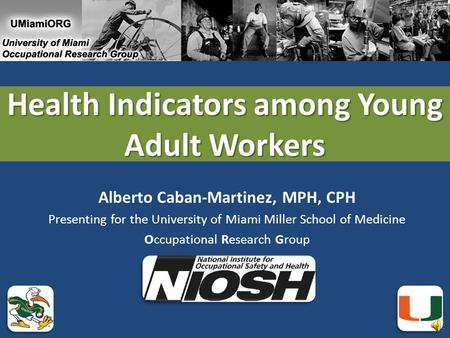 Health Indicators among Young Adult Workers Alberto Caban-Martinez, MPH, CPH Presenting for the University of Miami Miller School of Medicine Occupational.
