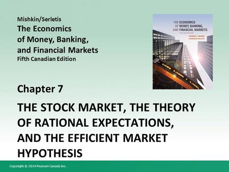 Copyright © 2014 Pearson Canada Inc. Chapter 7 THE STOCK MARKET, THE THEORY OF RATIONAL EXPECTATIONS, AND THE EFFICIENT MARKET HYPOTHESIS Mishkin/Serletis.