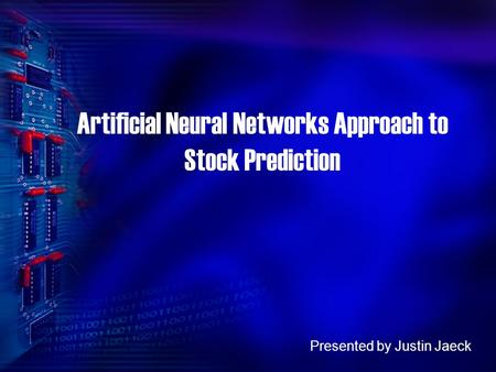 Artificial Neural Networks Approach to Stock Prediction Presented by Justin Jaeck.