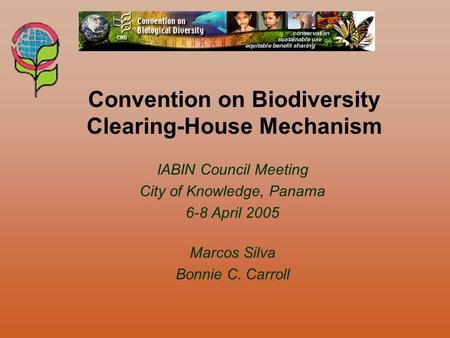 IABIN Council Meeting City of Knowledge, Panama 6-8 April 2005 Marcos Silva Bonnie C. Carroll Convention on Biodiversity Clearing-House Mechanism.