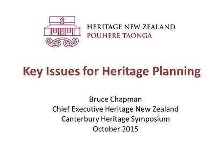 Key Issues for Heritage Planning Bruce Chapman Chief Executive Heritage New Zealand Canterbury Heritage Symposium October 2015.