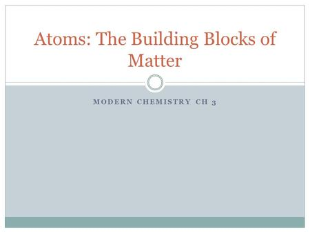 MODERN CHEMISTRY CH 3 Atoms: The Building Blocks of Matter.