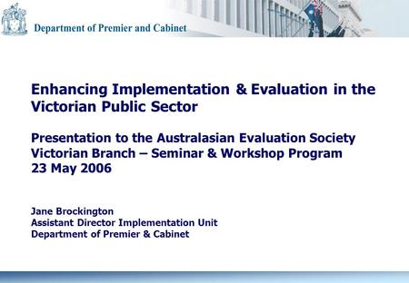 Enhancing Implementation & Evaluation in the Victorian Public Sector Presentation to the Australasian Evaluation Society Victorian Branch – Seminar & Workshop.