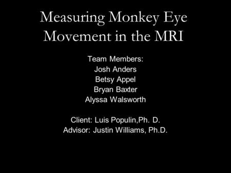 Measuring Monkey Eye Movement in the MRI Team Members: Josh Anders Betsy Appel Bryan Baxter Alyssa Walsworth Client: Luis Populin,Ph. D. Advisor: Justin.