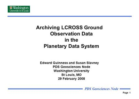 PDS Geosciences Node Page 1 Archiving LCROSS Ground Observation Data in the Planetary Data System Edward Guinness and Susan Slavney PDS Geosciences Node.