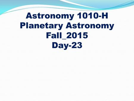 Astronomy 1010-H Planetary Astronomy Fall_2015 Day-23.