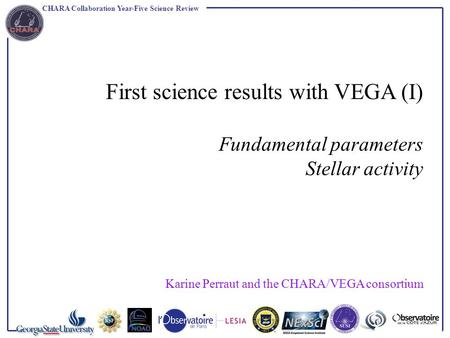 CHARA Collaboration Year-Five Science Review First science results with VEGA (I) Fundamental parameters Stellar activity Karine Perraut and the CHARA/VEGA.