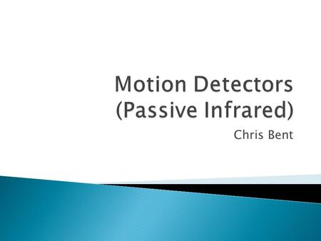 "Chris Bent.  Electronic sensor that measures infrared (IR) light  Do not detect motion; detect changes in temperature  Emits nothing; it's ""passive"""