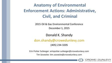 Anatomy of Environmental Enforcement Actions: Administrative, Civil, and Criminal 2015 Oil & Gas Environmental Conference December 1, 2015 Donald K. Shandy.