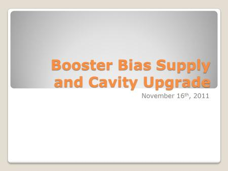 Booster Bias Supply and Cavity Upgrade November 16 th, 2011.