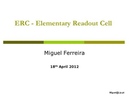 ERC - Elementary Readout Cell Miguel Ferreira 18 th April 2012