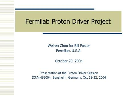 Fermilab Proton Driver Project Weiren Chou for Bill Foster Fermilab, U.S.A. October 20, 2004 Presentation at the Proton Driver Session ICFA-HB2004, Bensheim,